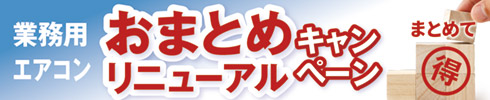 業務用エアコン おまとめリニューアルキャンペーン!